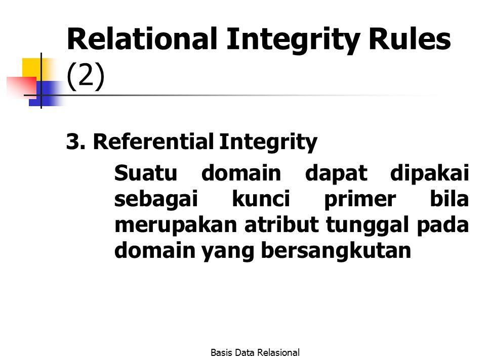 Basis Data Relasional Relational Integrity Rules (2) 3. Referential Integrity Suatu domain dapat dipakai sebagai kunci primer bila merupakan atribut t