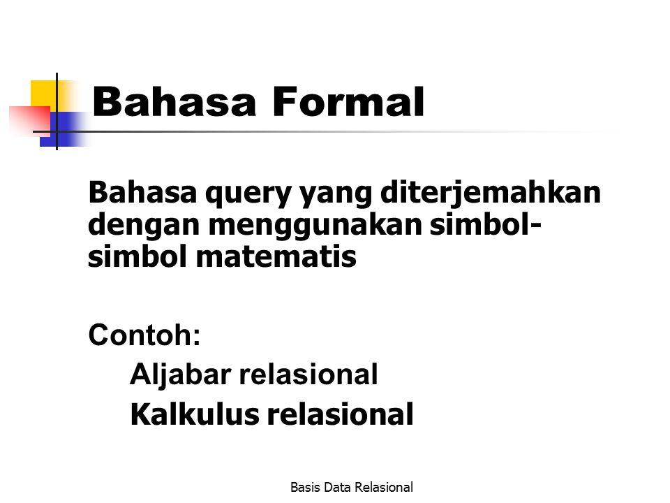 Basis Data Relasional Bahasa Formal Bahasa query yang diterjemahkan dengan menggunakan simbol- simbol matematis Contoh: Aljabar relasional Kalkulus re