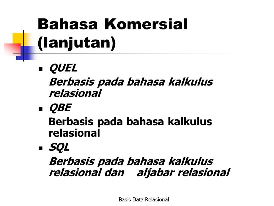 Basis Data Relasional Bahasa Komersial (lanjutan) QUEL Berbasis pada bahasa kalkulus relasional QBE Berbasis pada bahasa kalkulus relasional SQL Berba