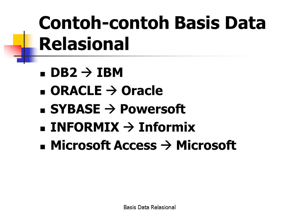 Basis Data Relasional Contoh-contoh Basis Data Relasional DB2  IBM ORACLE  Oracle SYBASE  Powersoft INFORMIX  Informix Microsoft Access  Microsof