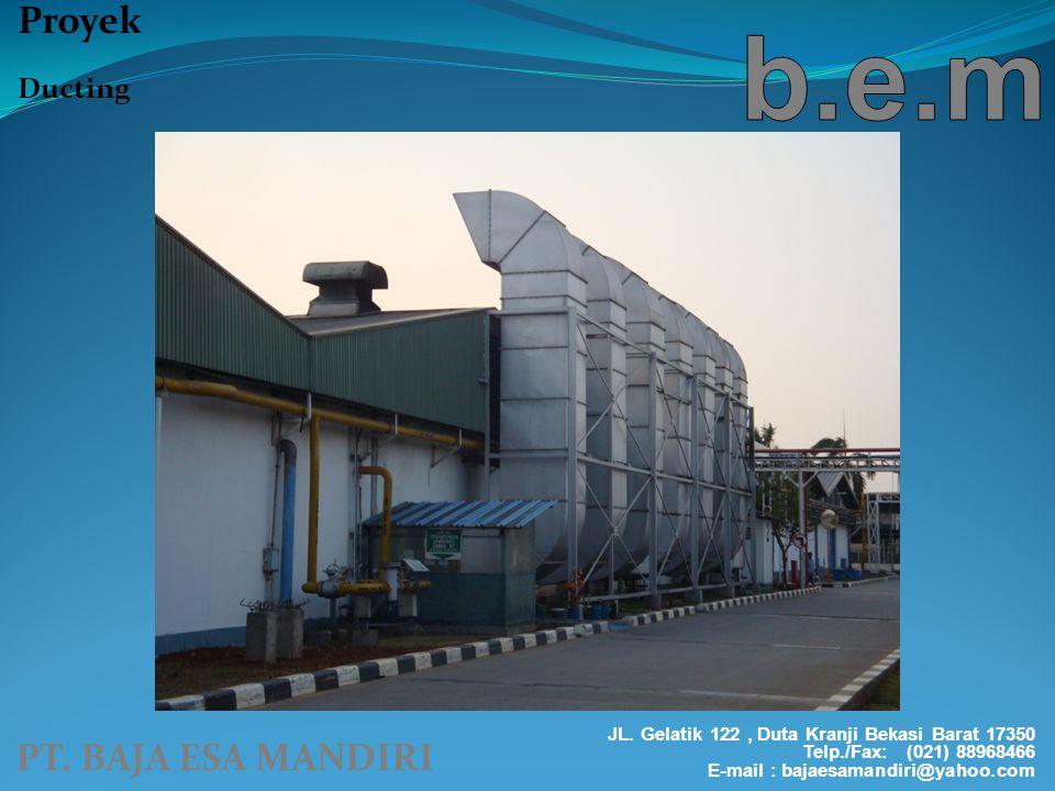 PT. BAJA ESA MANDIRI Proyek Ducting JL. Gelatik 122, Duta Kranji Bekasi Barat 17350 Telp./Fax: (021) 88968466 E-mail : bajaesamandiri@yahoo.com