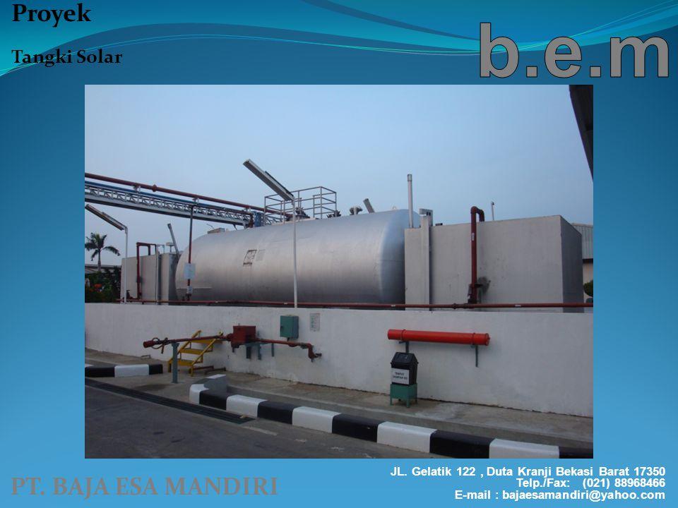 PT. BAJA ESA MANDIRI Proyek Tangki Solar JL. Gelatik 122, Duta Kranji Bekasi Barat 17350 Telp./Fax: (021) 88968466 E-mail : bajaesamandiri@yahoo.com