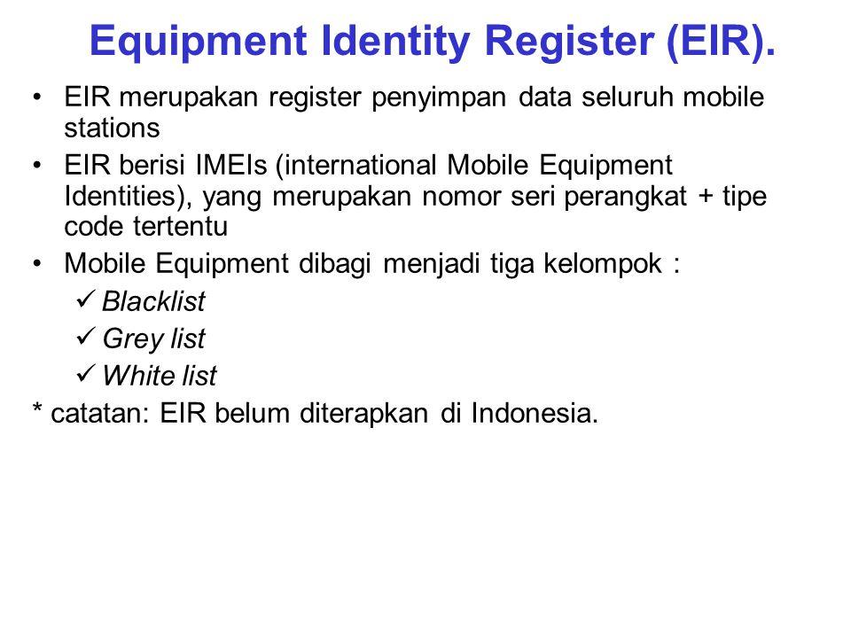 Equipment Identity Register (EIR). EIR merupakan register penyimpan data seluruh mobile stations EIR berisi IMEIs (international Mobile Equipment Iden