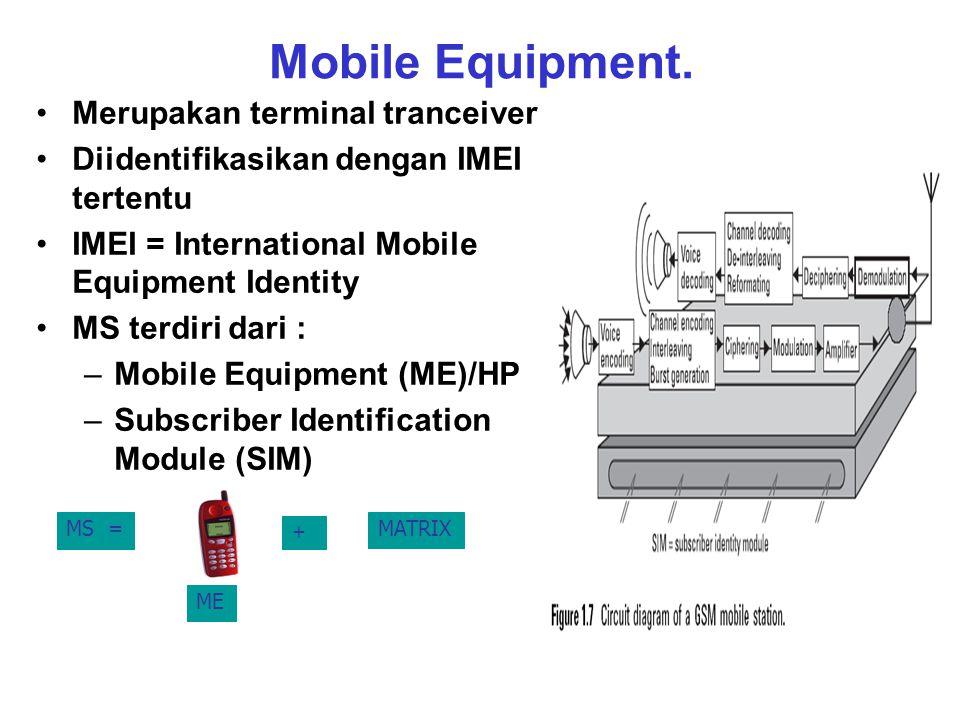Mobile Equipment. Merupakan terminal tranceiver Diidentifikasikan dengan IMEI tertentu IMEI = International Mobile Equipment Identity MS terdiri dari