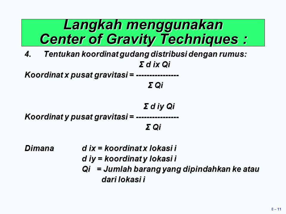 8 – 11 Langkah menggunakan Center of Gravity Techniques : 4.Tentukan koordinat gudang distribusi dengan rumus: Σ d ix Qi Σ d ix Qi Koordinat x pusat gravitasi = ---------------- Σ Qi Σ Qi Σ d iy Qi Σ d iy Qi Koordinat y pusat gravitasi = ---------------- Σ Qi Σ Qi Dimana d ix = koordinat x lokasi i d iy = koordinat y lokasi i Qi = Jumlah barang yang dipindahkan ke atau dari lokasi i dari lokasi i