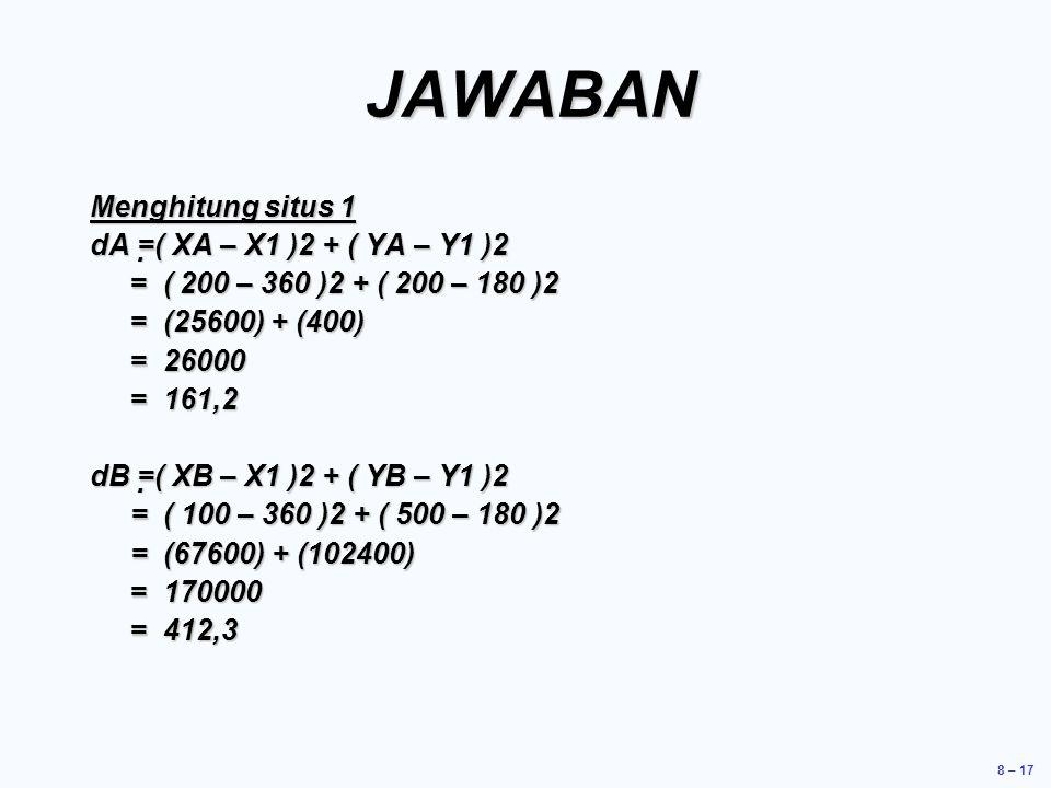 8 – 17 JAWABAN Menghitung situs 1 dA =( XA – X1 )2 + ( YA – Y1 )2 = ( 200 – 360 )2 + ( 200 – 180 )2 = (25600) + (400) = 26000 = 161,2 dB =( XB – X1