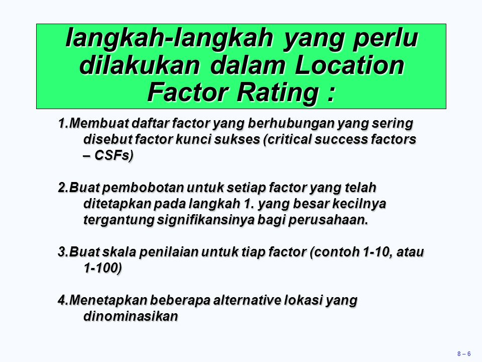 8 – 6 langkah-langkah yang perlu dilakukan dalam Location Factor Rating : 1.Membuat daftar factor yang berhubungan yang sering disebut factor kunci su