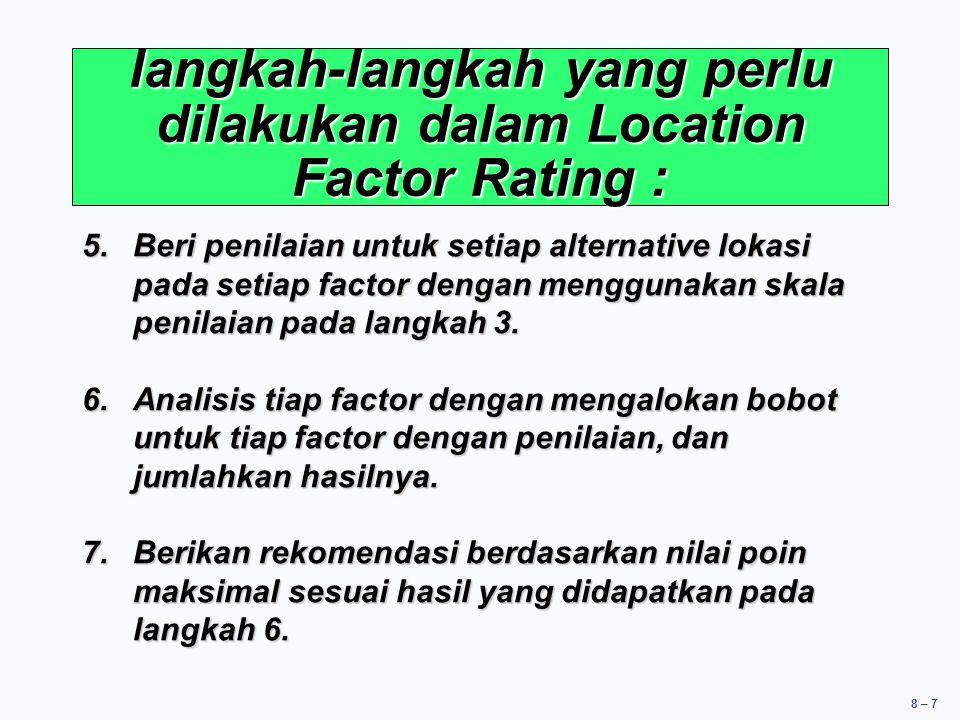 8 – 7 langkah-langkah yang perlu dilakukan dalam Location Factor Rating : 5.Beri penilaian untuk setiap alternative lokasi pada setiap factor dengan m