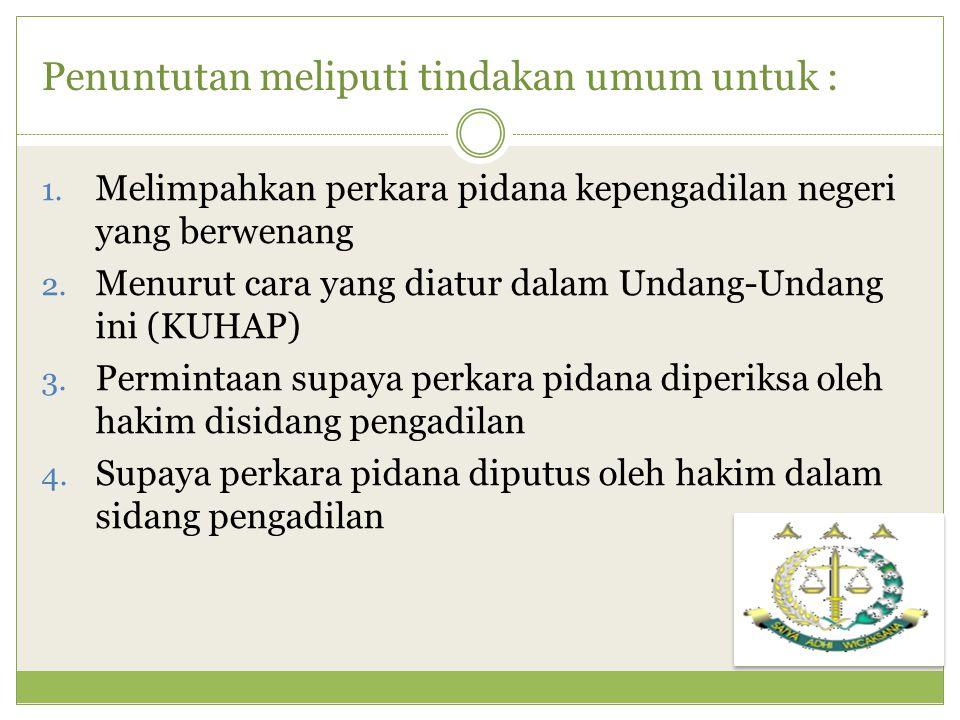 Penuntutan meliputi tindakan umum untuk : 1. Melimpahkan perkara pidana kepengadilan negeri yang berwenang 2. Menurut cara yang diatur dalam Undang-Un