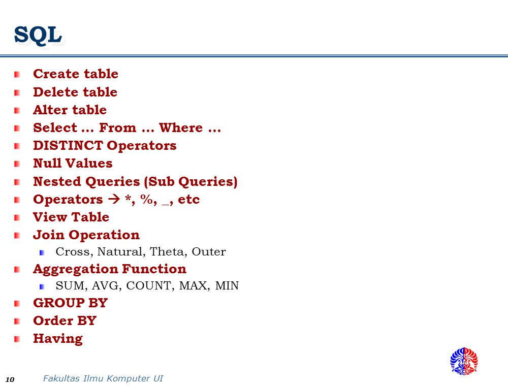 Fakultas Ilmu Komputer UI 10 SQL Create table Delete table Alter table Select … From … Where … DISTINCT Operators Null Values Nested Queries (Sub Queries) Operators  *, %, _, etc View Table Join Operation Cross, Natural, Theta, Outer Aggregation Function SUM, AVG, COUNT, MAX, MIN GROUP BY Order BY Having