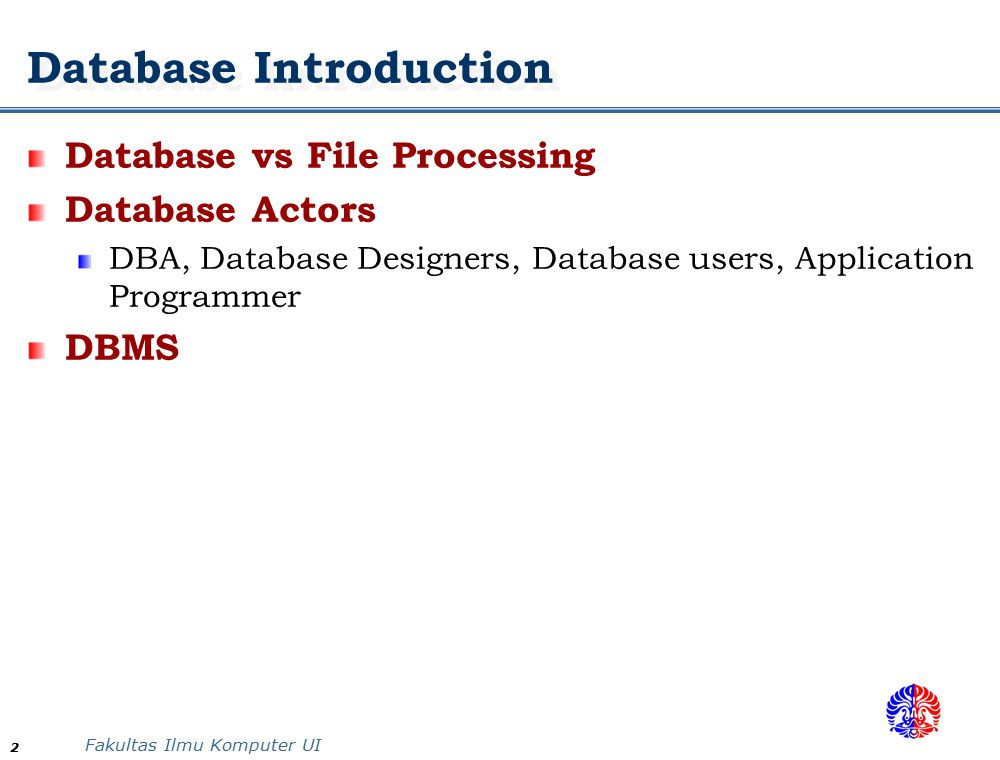 Fakultas Ilmu Komputer UI 2 Database Introduction Database vs File Processing Database Actors DBA, Database Designers, Database users, Application Programmer DBMS