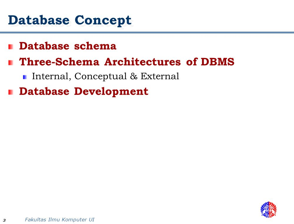 Fakultas Ilmu Komputer UI 3 Database Concept Database schema Three-Schema Architectures of DBMS Internal, Conceptual & External Database Development