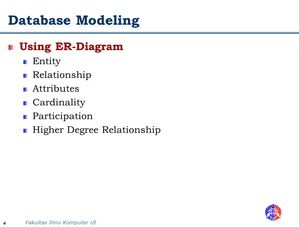 Fakultas Ilmu Komputer UI 4 Database Modeling Using ER-Diagram Entity Relationship Attributes Cardinality Participation Higher Degree Relationship