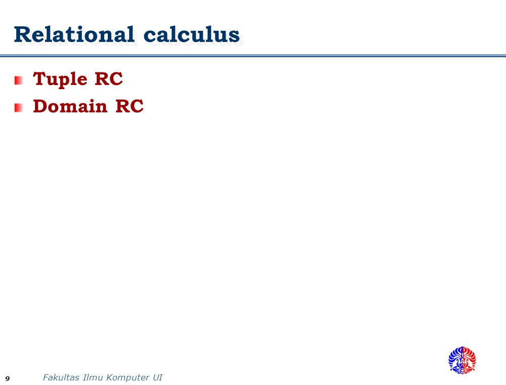 Fakultas Ilmu Komputer UI 9 Relational calculus Tuple RC Domain RC