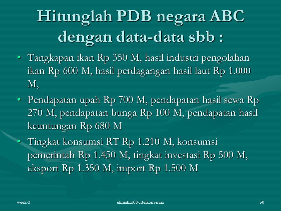 week-3ekmakro08-ittelkom-mna30 Hitunglah PDB negara ABC dengan data-data sbb : Tangkapan ikan Rp 350 M, hasil industri pengolahan ikan Rp 600 M, hasil