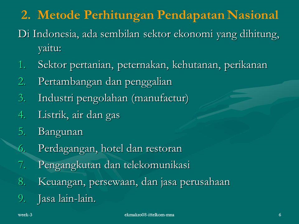 week-3ekmakro08-ittelkom-mna6 2. Metode Perhitungan Pendapatan Nasional Di Indonesia, ada sembilan sektor ekonomi yang dihitung, yaitu: 1.Sektor perta