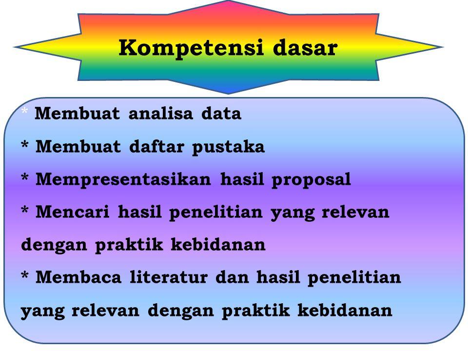 Kompetensi dasar * Membuat analisa data * Membuat daftar pustaka * Mempresentasikan hasil proposal * Mencari hasil penelitian yang relevan dengan praktik kebidanan * Membaca literatur dan hasil penelitian yang relevan dengan praktik kebidanan