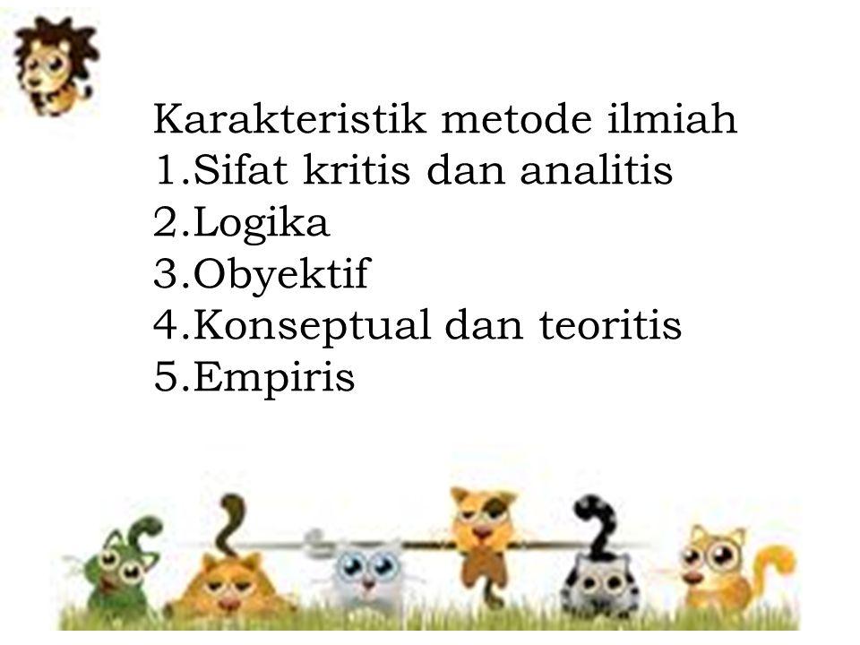 Karakteristik metode ilmiah 1.Sifat kritis dan analitis 2.Logika 3.Obyektif 4.Konseptual dan teoritis 5.Empiris