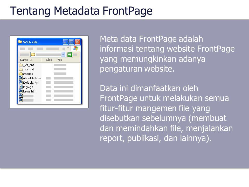 Tentang Metadata FrontPage Meta data FrontPage adalah informasi tentang website FrontPage yang memungkinkan adanya pengaturan website. Data ini dimanf