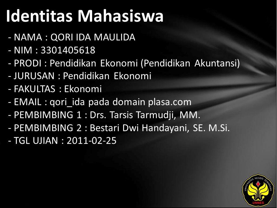 Identitas Mahasiswa - NAMA : QORI IDA MAULIDA - NIM : 3301405618 - PRODI : Pendidikan Ekonomi (Pendidikan Akuntansi) - JURUSAN : Pendidikan Ekonomi - FAKULTAS : Ekonomi - EMAIL : qori_ida pada domain plasa.com - PEMBIMBING 1 : Drs.