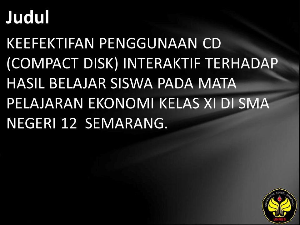 Judul KEEFEKTIFAN PENGGUNAAN CD (COMPACT DISK) INTERAKTIF TERHADAP HASIL BELAJAR SISWA PADA MATA PELAJARAN EKONOMI KELAS XI DI SMA NEGERI 12 SEMARANG.