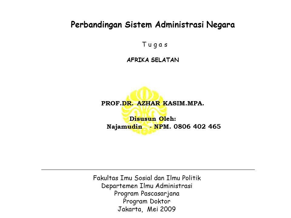 Perbandingan Sistem Administrasi Negara T u g a s AFRIKA SELATAN PROF.DR. AZHAR KASIM.MPA. Disusun Oleh: Najamudin - NPM. 0806 402 465 Fakultas Imu So