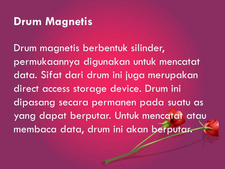 Drum Magnetis Drum magnetis berbentuk silinder, permukaannya digunakan untuk mencatat data.