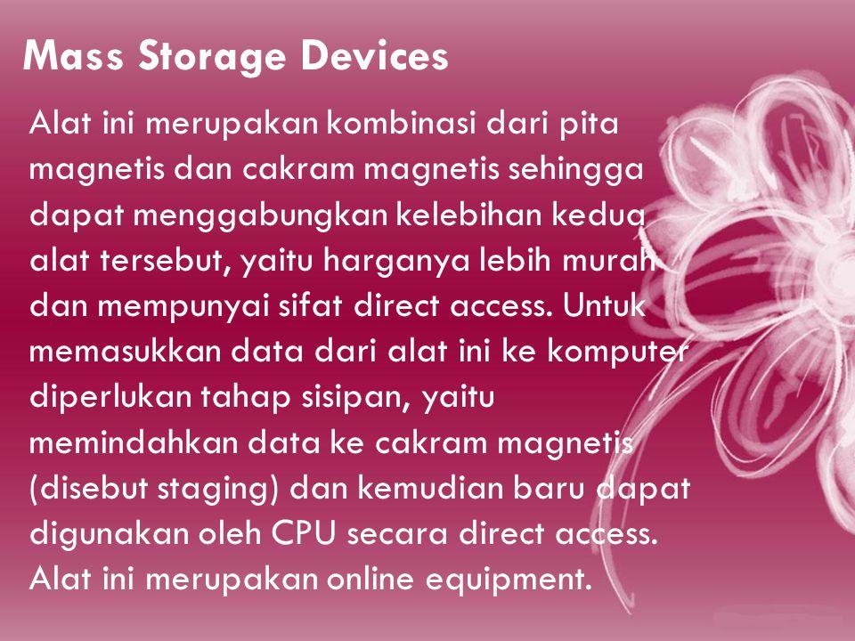 Mass Storage Devices Alat ini merupakan kombinasi dari pita magnetis dan cakram magnetis sehingga dapat menggabungkan kelebihan kedua alat tersebut, yaitu harganya lebih murah dan mempunyai sifat direct access.