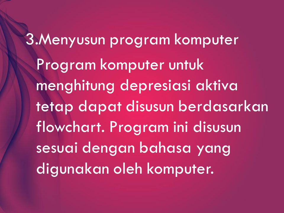 3.Menyusun program komputer Program komputer untuk menghitung depresiasi aktiva tetap dapat disusun berdasarkan flowchart.