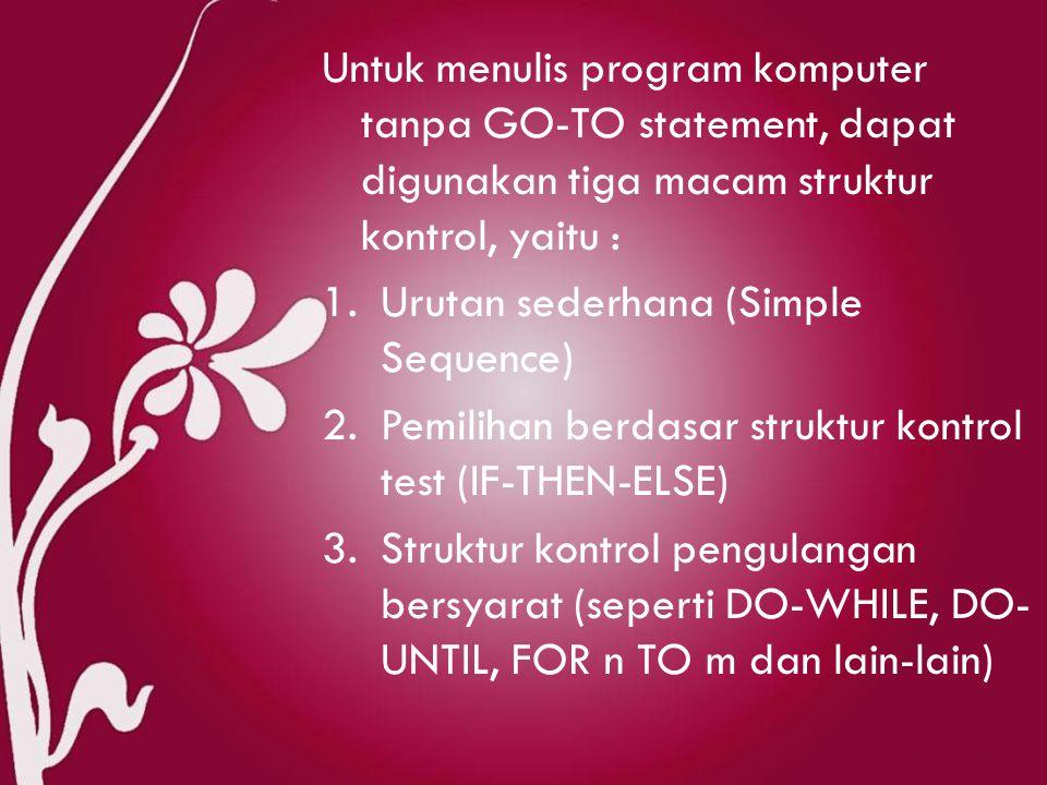 Untuk menulis program komputer tanpa GO-TO statement, dapat digunakan tiga macam struktur kontrol, yaitu : 1.Urutan sederhana (Simple Sequence) 2.Pemilihan berdasar struktur kontrol test (IF-THEN-ELSE) 3.Struktur kontrol pengulangan bersyarat (seperti DO-WHILE, DO- UNTIL, FOR n TO m dan lain-lain)