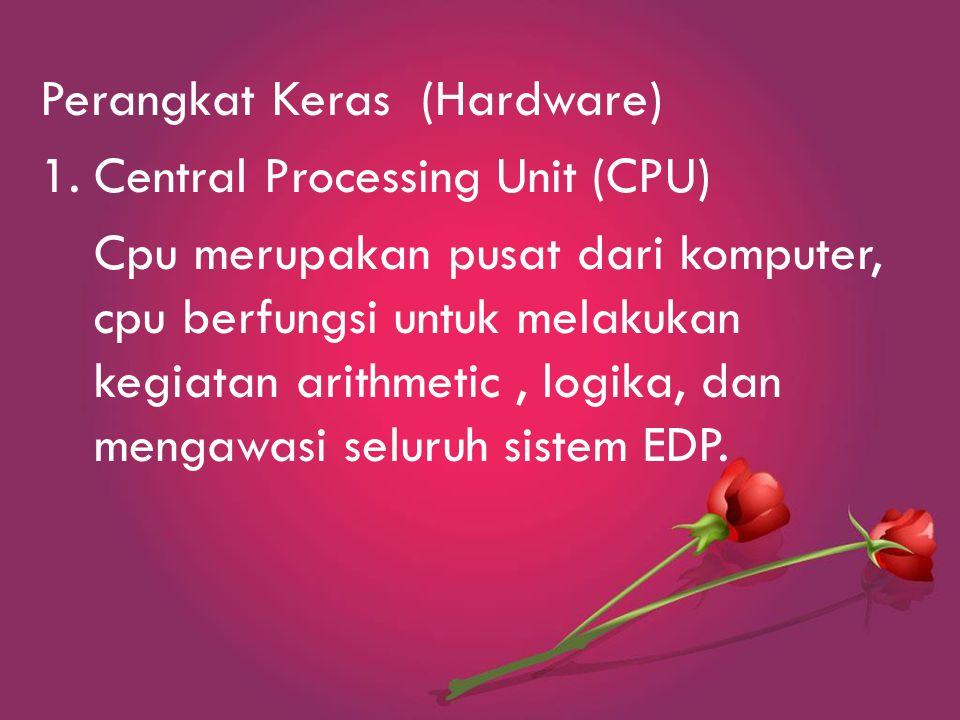 Perangkat Keras (Hardware) 1.Central Processing Unit (CPU) Cpu merupakan pusat dari komputer, cpu berfungsi untuk melakukan kegiatan arithmetic, logika, dan mengawasi seluruh sistem EDP.