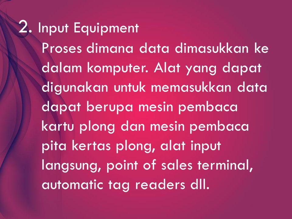 2.Input Equipment Proses dimana data dimasukkan ke dalam komputer.
