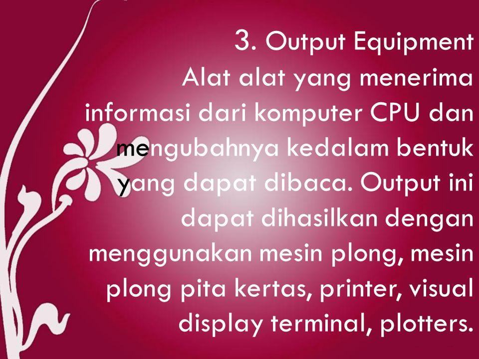 3. Output Equipment Alat alat yang menerima informasi dari komputer CPU dan mengubahnya kedalam bentuk yang dapat dibaca. Output ini dapat dihasilkan