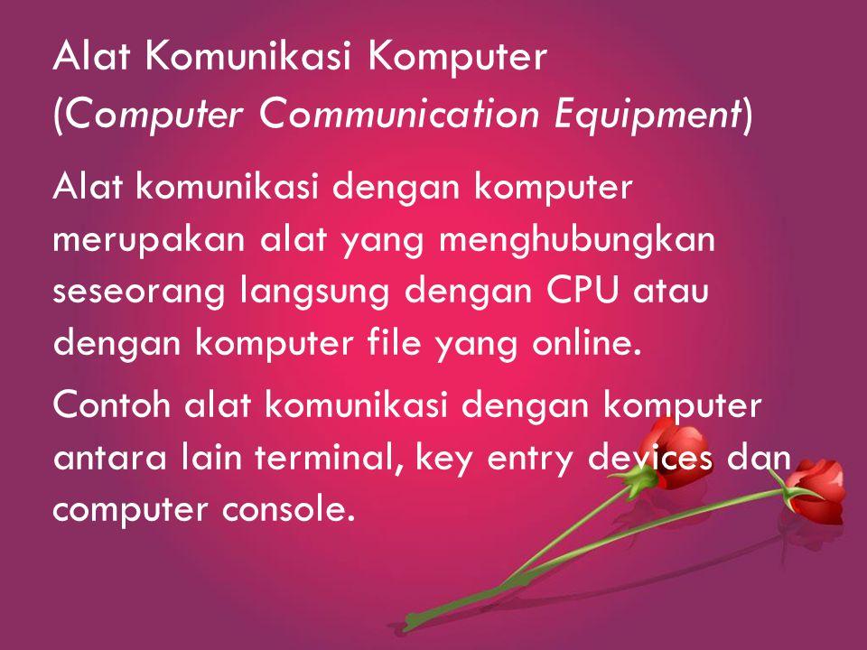 Alat Komunikasi Komputer (Computer Communication Equipment) Alat komunikasi dengan komputer merupakan alat yang menghubungkan seseorang langsung dengan CPU atau dengan komputer file yang online.