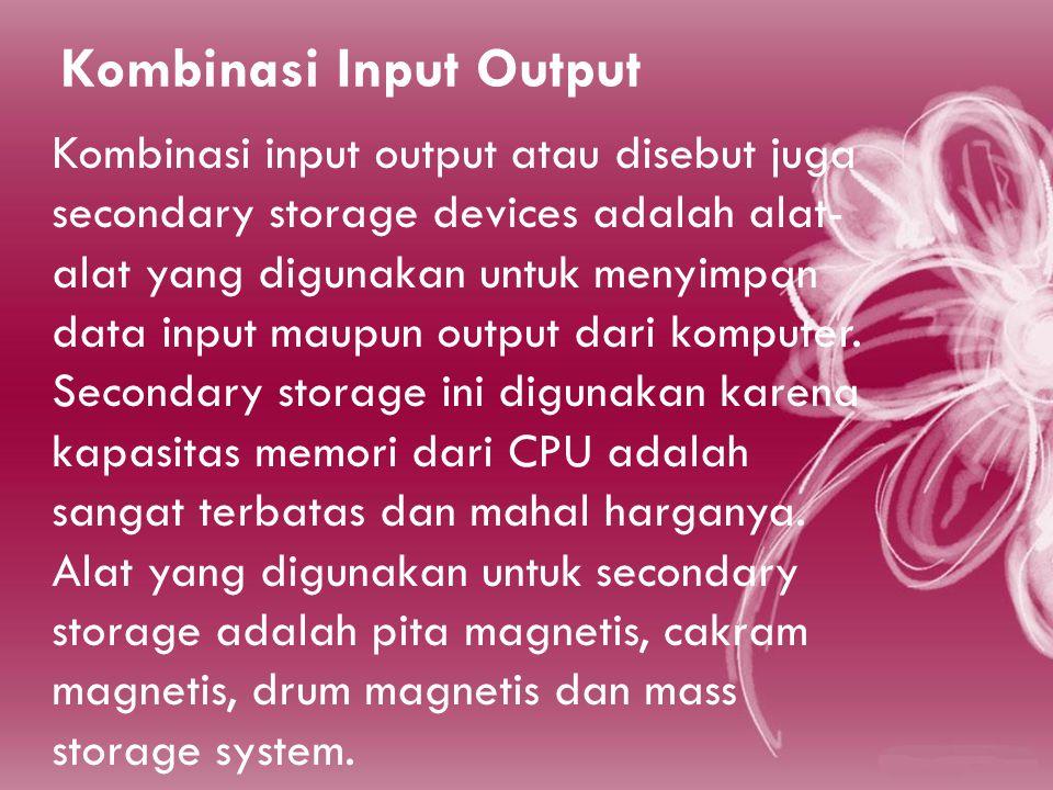 Kombinasi Input Output Kombinasi input output atau disebut juga secondary storage devices adalah alat- alat yang digunakan untuk menyimpan data input maupun output dari komputer.