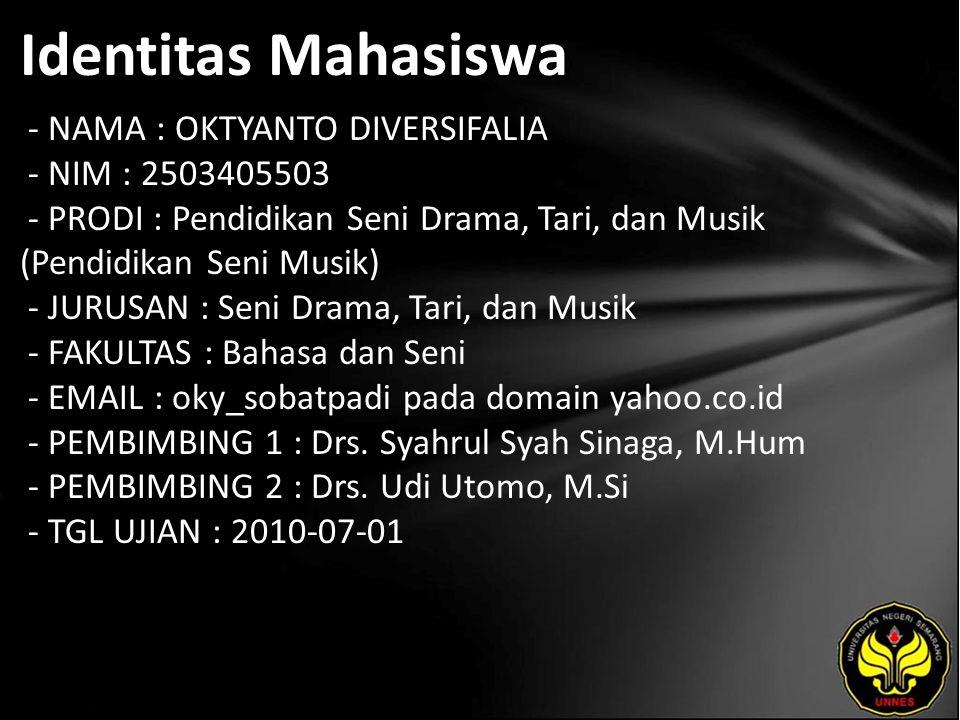 Identitas Mahasiswa - NAMA : OKTYANTO DIVERSIFALIA - NIM : 2503405503 - PRODI : Pendidikan Seni Drama, Tari, dan Musik (Pendidikan Seni Musik) - JURUSAN : Seni Drama, Tari, dan Musik - FAKULTAS : Bahasa dan Seni - EMAIL : oky_sobatpadi pada domain yahoo.co.id - PEMBIMBING 1 : Drs.