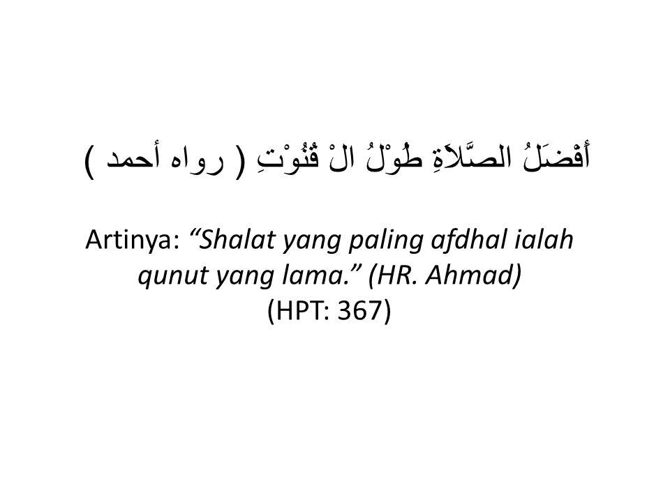 """أَفْضَلُ الصَّلاَةِ طُوْلُ الْ قُنُوْتِ ( رواه أحمد ) Artinya: """"Shalat yang paling afdhal ialah qunut yang lama."""" (HR. Ahmad) (HPT: 367)"""