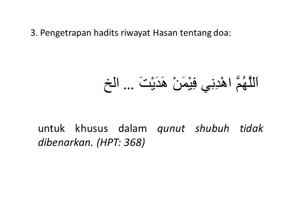 3. Pengetrapan hadits riwayat Hasan tentang doa: اَللَّهُمَّ اهْدِنِي فِيْمَنْ هَدَيْتَ … الخ untuk khusus dalam qunut shubuh tidak dibenarkan. (HPT: