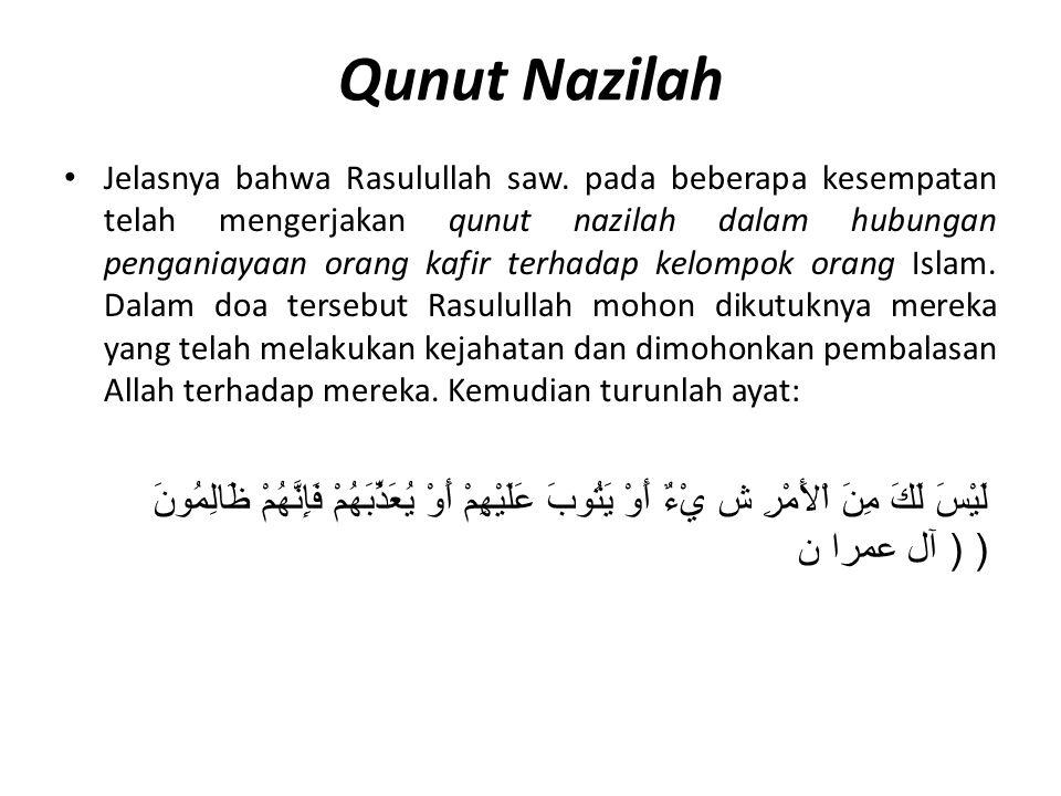 Qunut Nazilah Jelasnya bahwa Rasulullah saw. pada beberapa kesempatan telah mengerjakan qunut nazilah dalam hubungan penganiayaan orang kafir terhadap