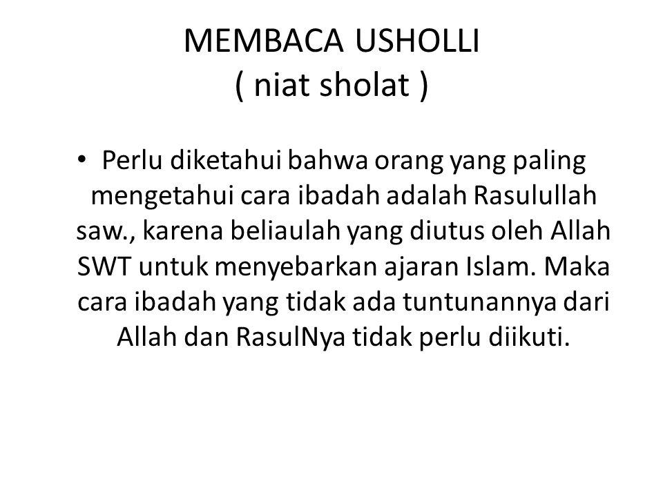 MEMBACA USHOLLI ( niat sholat ) Perlu diketahui bahwa orang yang paling mengetahui cara ibadah adalah Rasulullah saw., karena beliaulah yang diutus ol