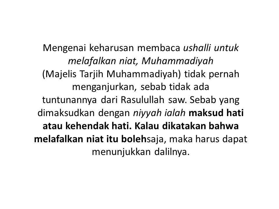 Mengenai keharusan membaca ushalli untuk melafalkan niat, Muhammadiyah (Majelis Tarjih Muhammadiyah) tidak pernah menganjurkan, sebab tidak ada tuntun