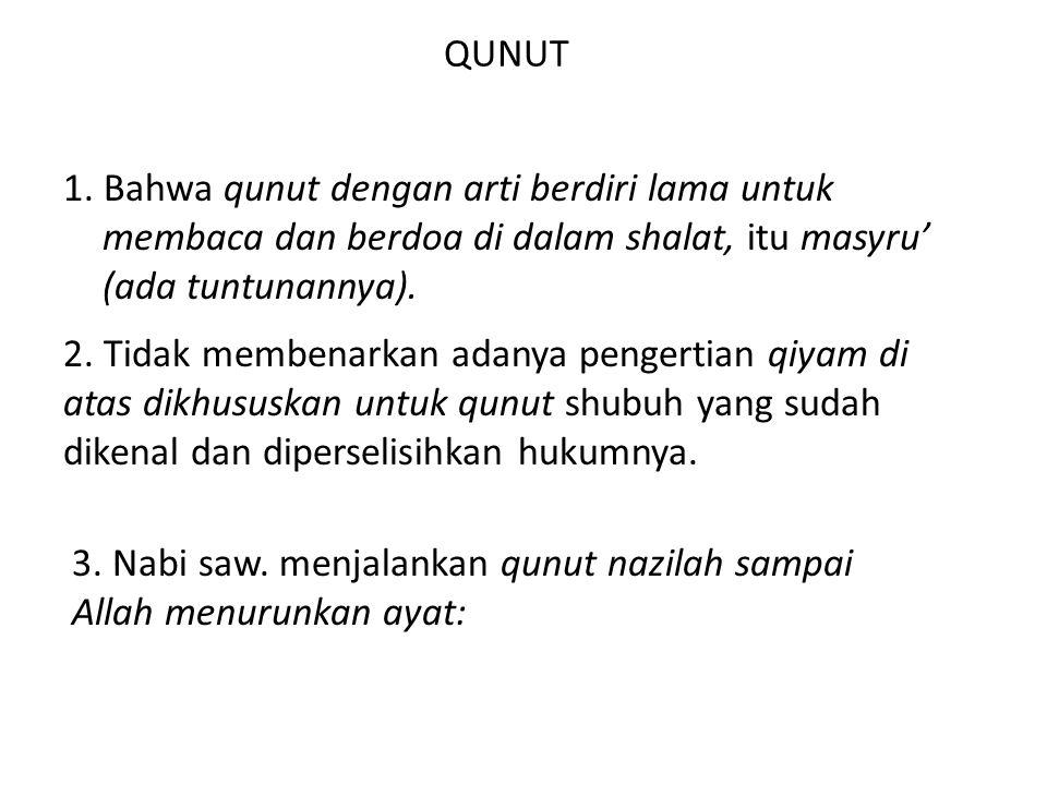 QUNUT 1. Bahwa qunut dengan arti berdiri lama untuk membaca dan berdoa di dalam shalat, itu masyru' (ada tuntunannya). 2. Tidak membenarkan adanya pen