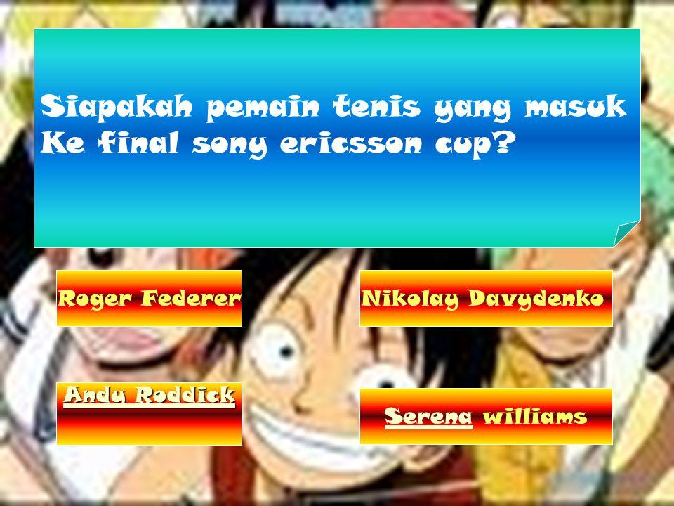 Siapakah pemain tenis yang masuk Ke final sony ericsson cup? Roger Federer Andy Roddick Andy Roddick Nikolay Davydenko Serena williams