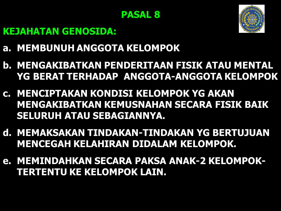 PASAL 8 KEJAHATAN GENOSIDA: a. MEMBUNUH ANGGOTA KELOMPOK b.MENGAKIBATKAN PENDERITAAN FISIK ATAU MENTAL YG BERAT TERHADAP ANGGOTA-ANGGOTA KELOMPOK c. M