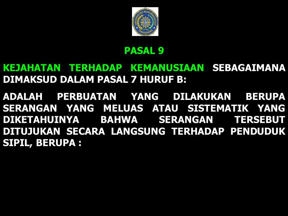 PASAL 9 KEJAHATAN TERHADAP KEMANUSIAAN SEBAGAIMANA DIMAKSUD DALAM PASAL 7 HURUF B: ADALAH PERBUATAN YANG DILAKUKAN BERUPA SERANGAN YANG MELUAS ATAU SI