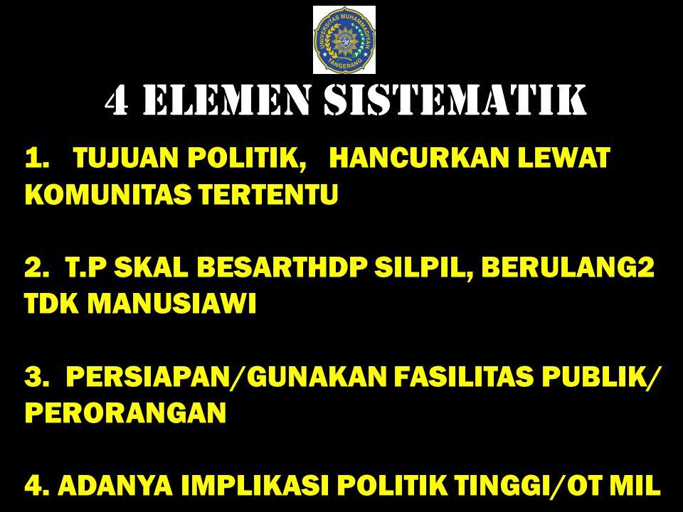 4 ELEMEN SISTEMATIK 1. TUJUAN POLITIK, HANCURKAN LEWAT KOMUNITAS TERTENTU 2. T.P SKAL BESARTHDP SILPIL, BERULANG2 TDK MANUSIAWI 3. PERSIAPAN/GUNAKAN F