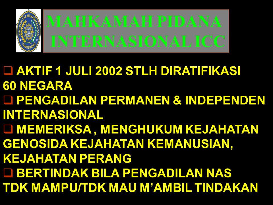 MAHKAMAH PIDANA INTERNASIONAL ICC  AKTIF 1 JULI 2002 STLH DIRATIFIKASI 60 NEGARA  PENGADILAN PERMANEN & INDEPENDEN INTERNASIONAL  MEMERIKSA, MENGHU