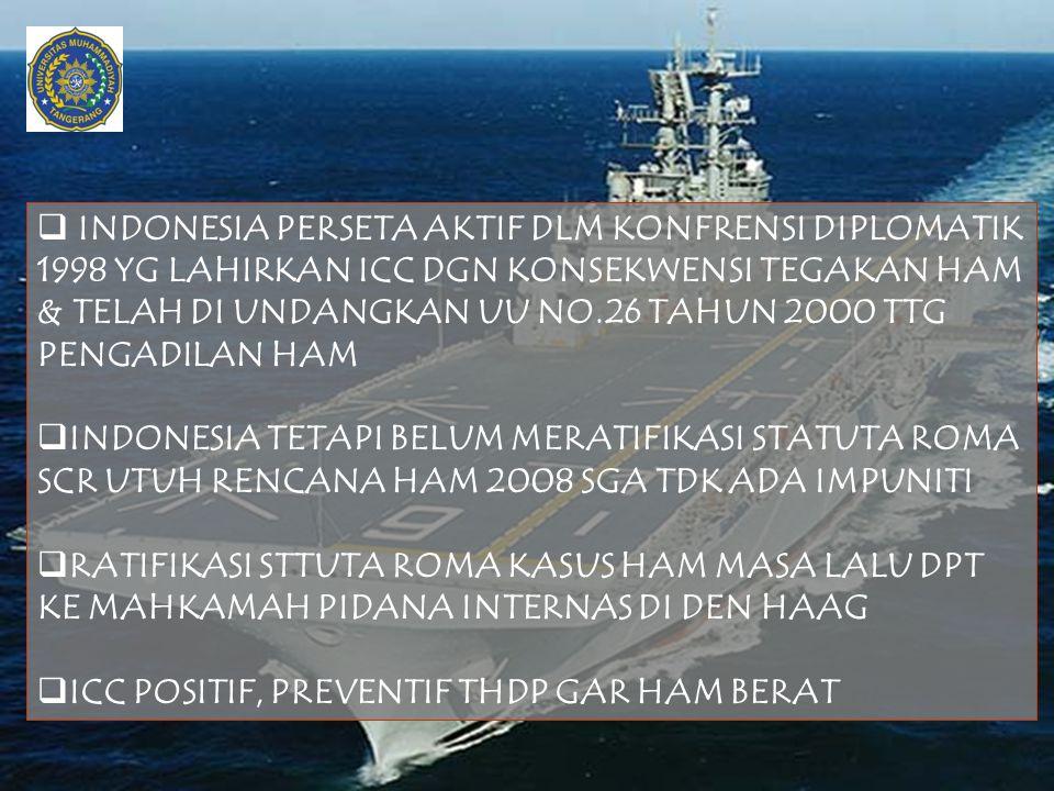  INDONESIA PERSETA AKTIF DLM KONFRENSI DIPLOMATIK 1998 YG LAHIRKAN ICC DGN KONSEKWENSI TEGAKAN HAM & TELAH DI UNDANGKAN UU NO.26 TAHUN 2000 TTG PENGA