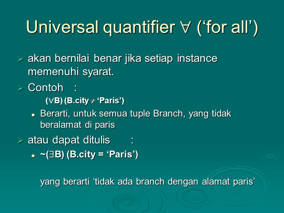 Universal quantifier  ('for all')  akan bernilai benar jika setiap instance memenuhi syarat.  Contoh: (  B) (B.city  'Paris') Berarti, untuk semu