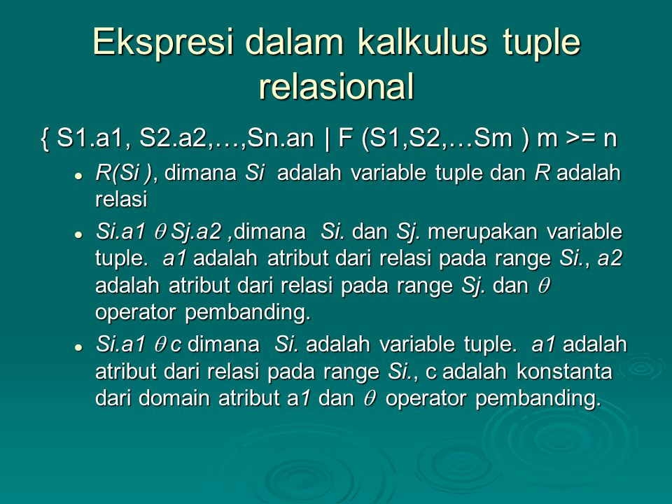 Ekspresi dalam kalkulus tuple relasional { S1.a1, S2.a2,…,Sn.an | F (S1,S2,…Sm ) m >= n R(Si ), dimana Si adalah variable tuple dan R adalah relasi R(Si ), dimana Si adalah variable tuple dan R adalah relasi Si.a1  Sj.a2,dimana Si.